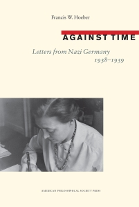 Against Time: Letters from Nazi Germany, 1938-1939, by Francis W. Hoeber. Published by the American Philosophical Society Press, September 2015.